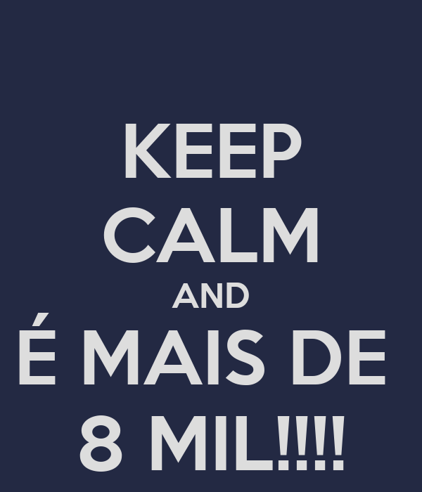 KEEP CALM AND É MAIS DE  8 MIL!!!!