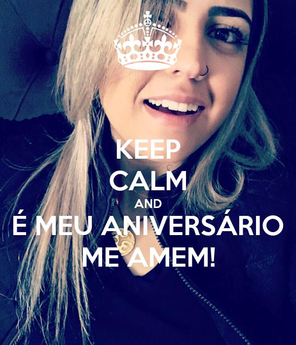 KEEP CALM AND É MEU ANIVERSÁRIO ME AMEM!