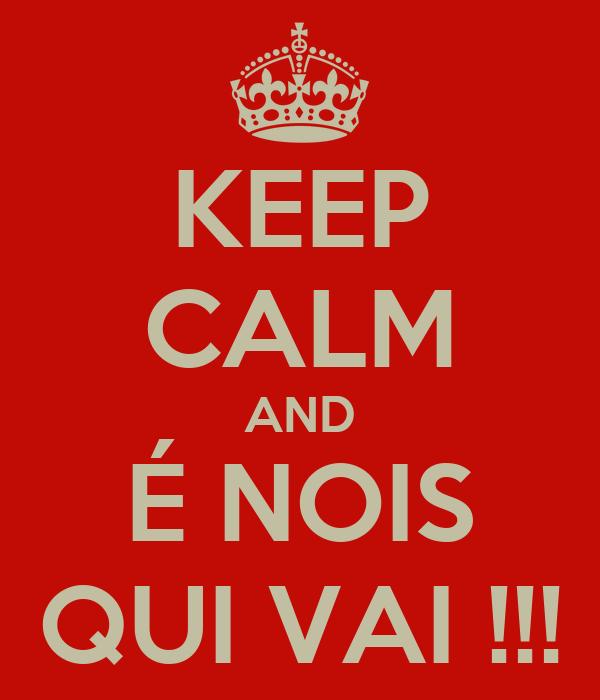KEEP CALM AND É NOIS QUI VAI !!!