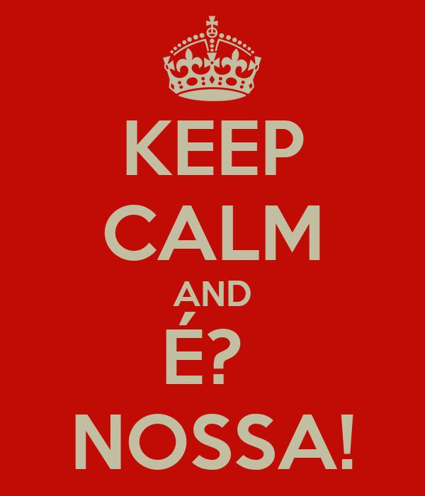 KEEP CALM AND É?  NOSSA!