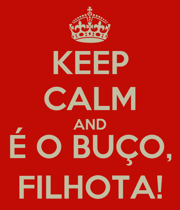 KEEP CALM AND É O BUÇO, FILHOTA!