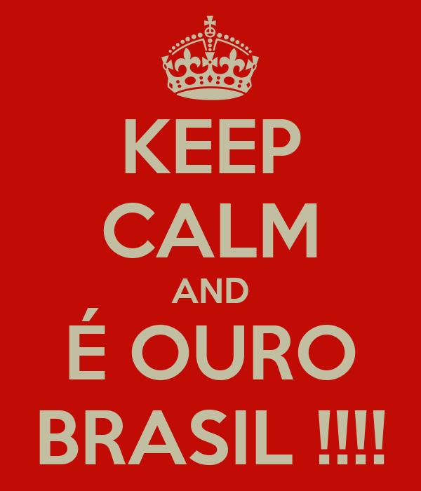KEEP CALM AND É OURO BRASIL !!!!