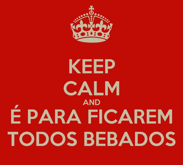 KEEP CALM AND É PARA FICAREM TODOS BEBADOS