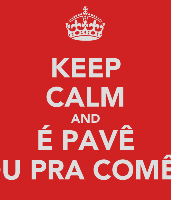 KEEP CALM AND É PAVÊ OU PRA COMÊ?