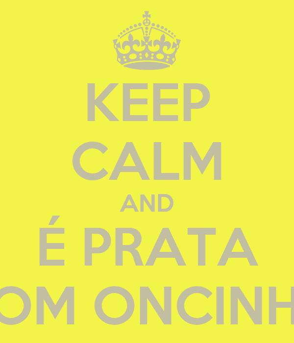 KEEP CALM AND É PRATA COM ONCINHA