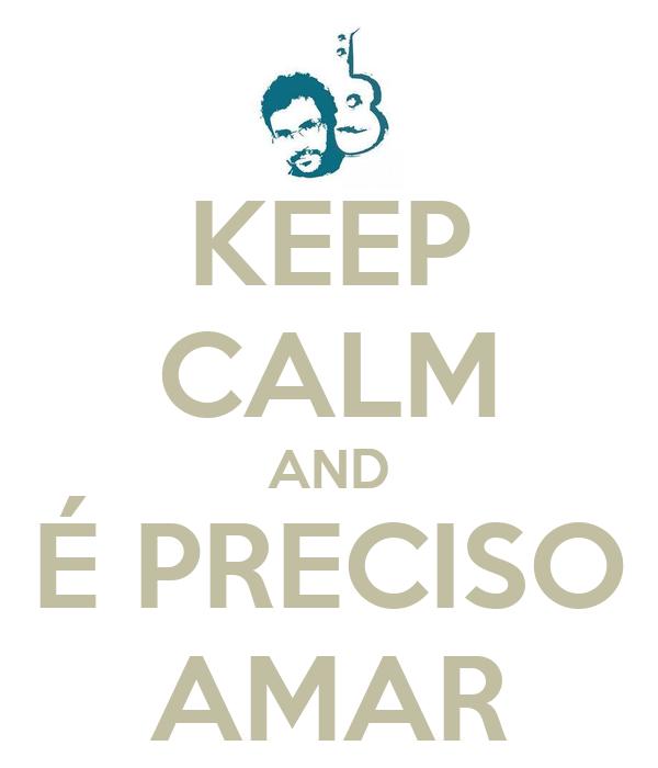 KEEP CALM AND É PRECISO AMAR