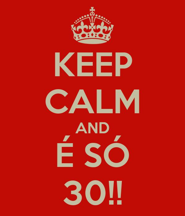 KEEP CALM AND É SÓ 30!!