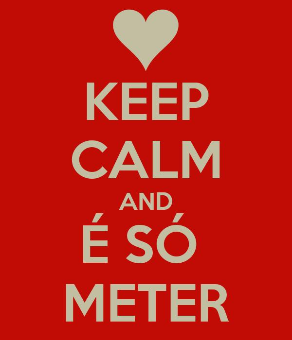 KEEP CALM AND É SÓ  METER