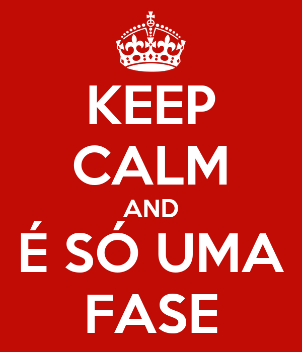 KEEP CALM AND É SÓ UMA FASE