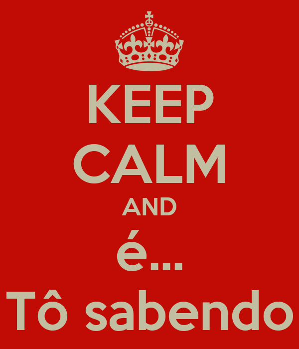 KEEP CALM AND é... Tô sabendo