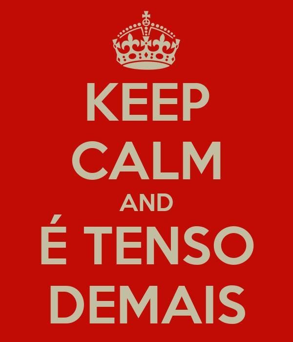 KEEP CALM AND É TENSO DEMAIS