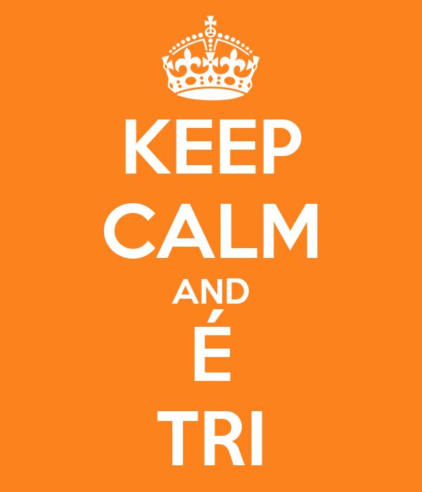KEEP CALM AND É TRI