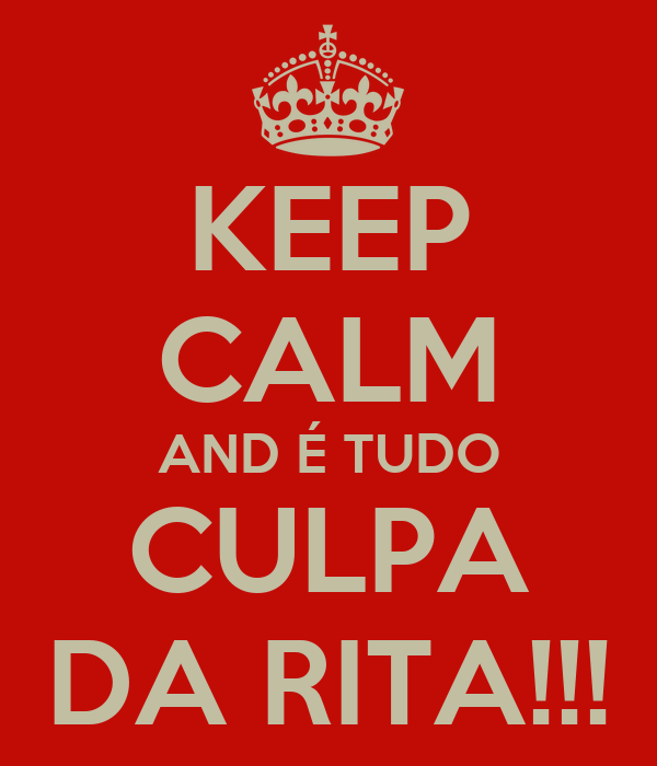 KEEP CALM AND É TUDO CULPA DA RITA!!!