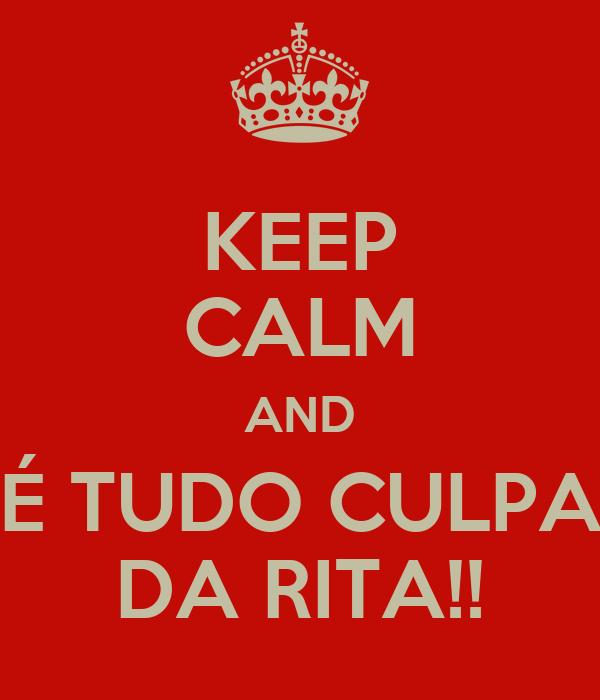 KEEP CALM AND É TUDO CULPA DA RITA!!