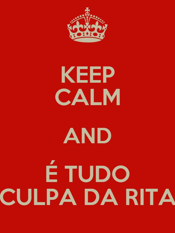 KEEP CALM AND É TUDO CULPA DA RITA