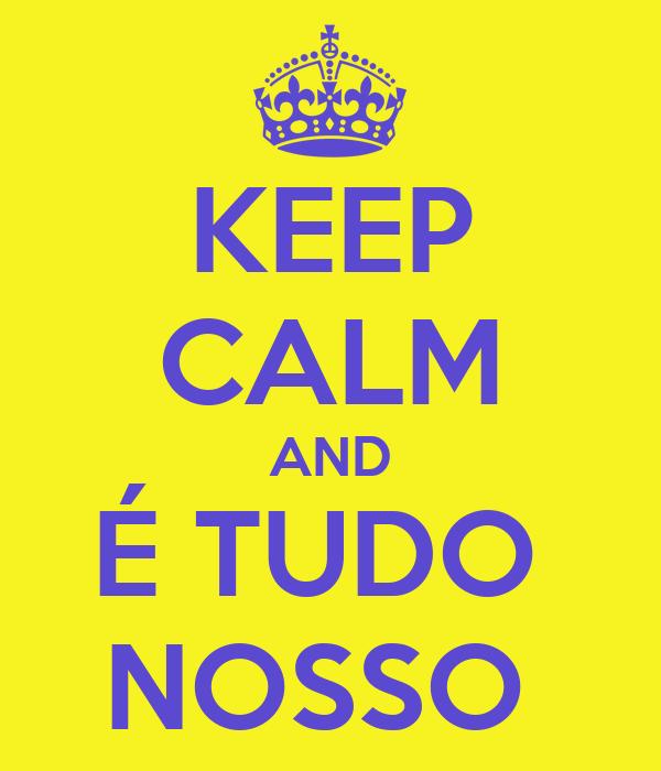 KEEP CALM AND É TUDO  NOSSO