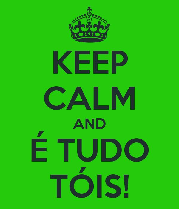 KEEP CALM AND É TUDO TÓIS!