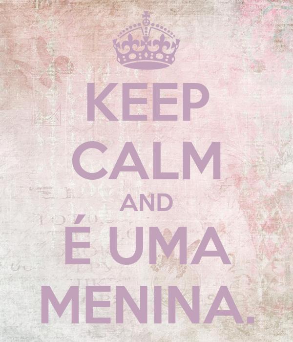 KEEP CALM AND É UMA MENINA.