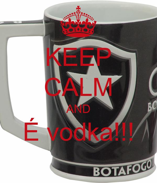 KEEP CALM AND É vodka!!!