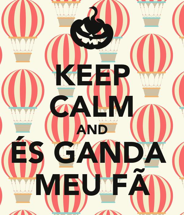 KEEP CALM AND ÉS GANDA  MEU FÃ