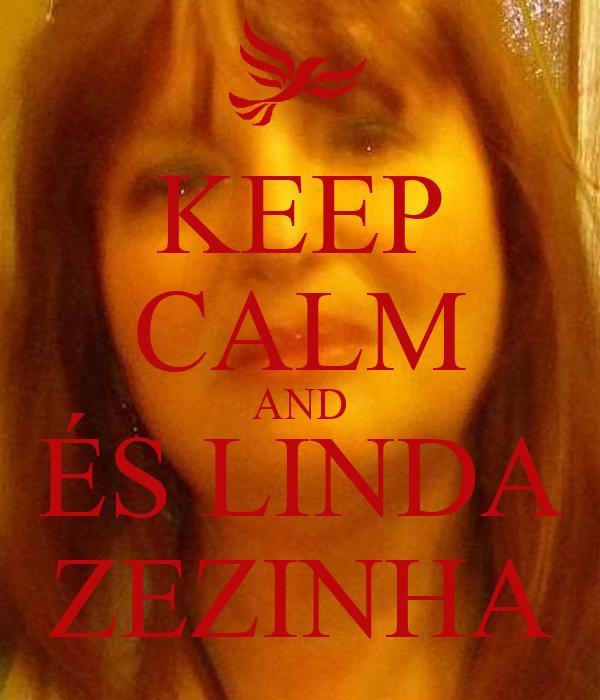 KEEP CALM AND ÉS LINDA ZEZINHA
