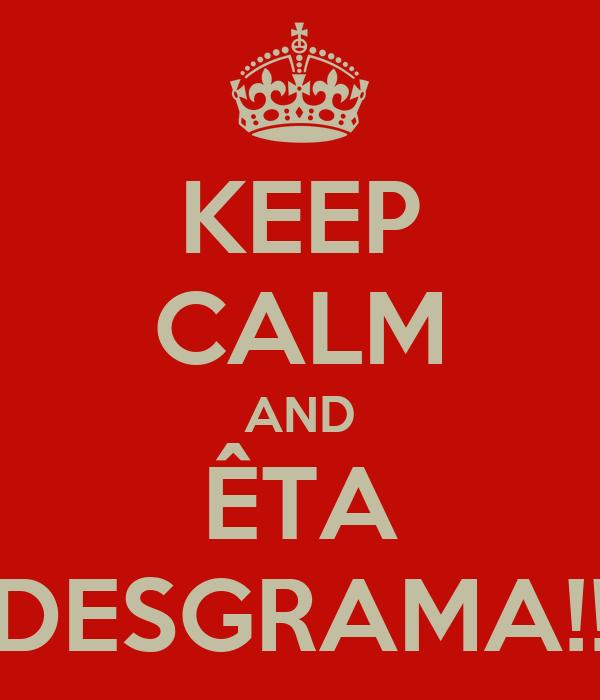 KEEP CALM AND ÊTA DESGRAMA!!