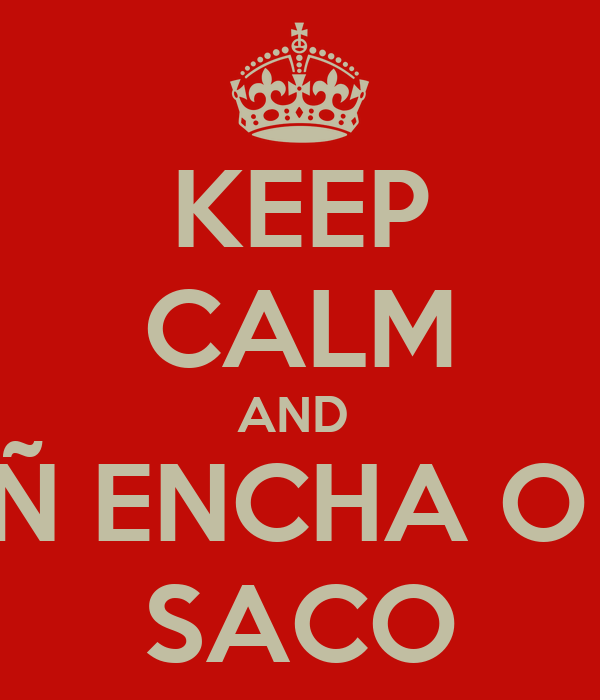 KEEP CALM AND  Ñ ENCHA O  SACO