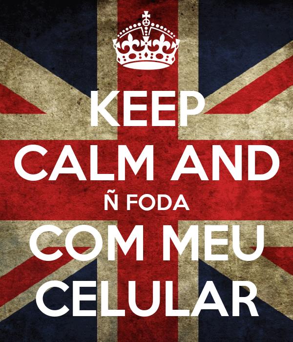 KEEP CALM AND Ñ FODA COM MEU CELULAR