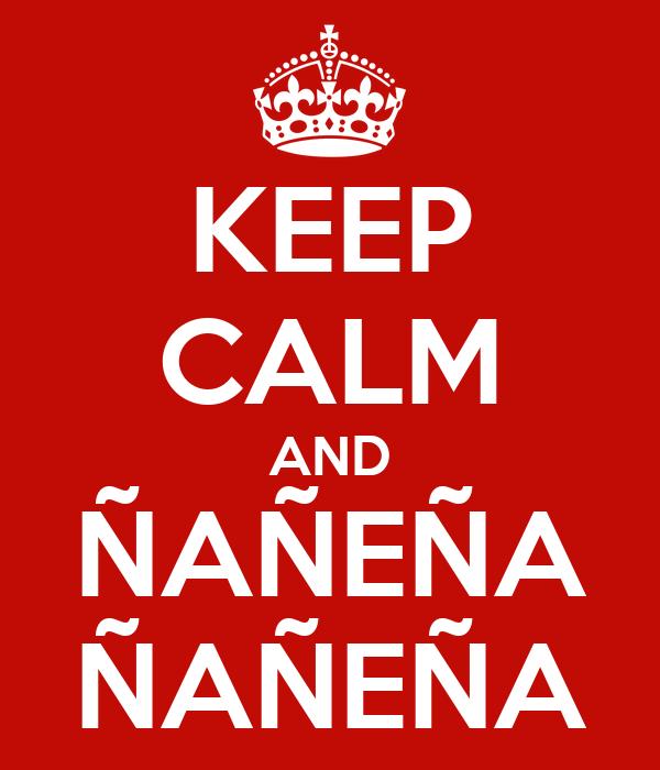 KEEP CALM AND ÑAÑEÑA ÑAÑEÑA