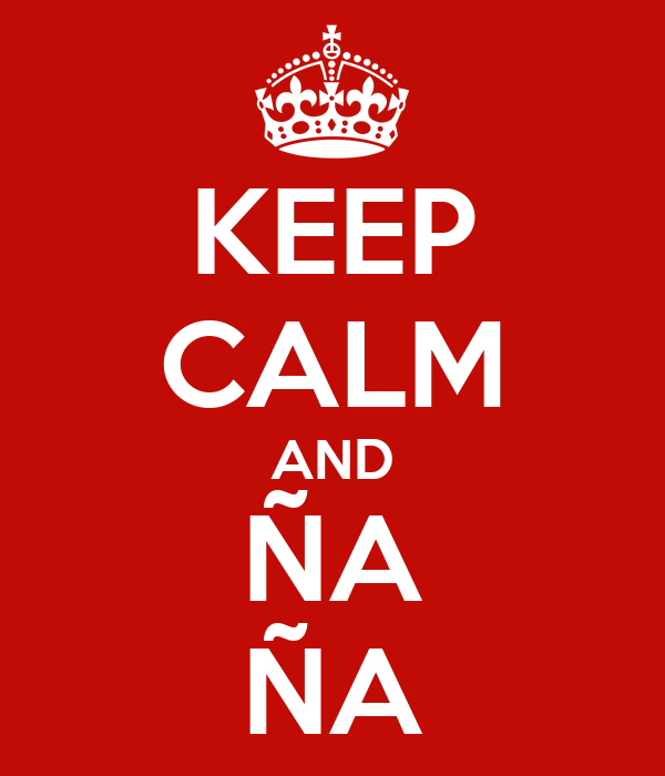 KEEP CALM AND ÑA ÑA