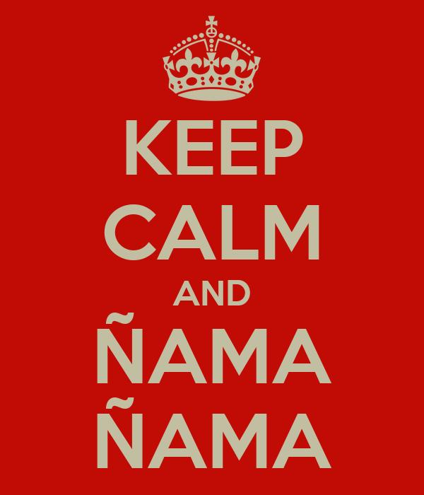 KEEP CALM AND ÑAMA ÑAMA