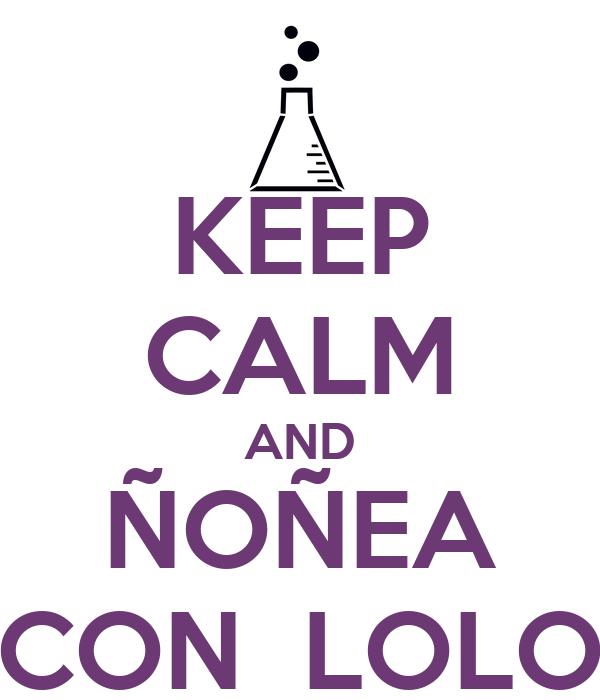 KEEP CALM AND ÑOÑEA CON  LOLO