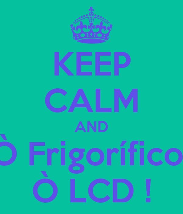 KEEP CALM AND Ò Frigorífico  Ò LCD !