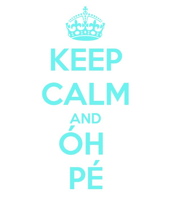 KEEP CALM AND ÓH  PÉ