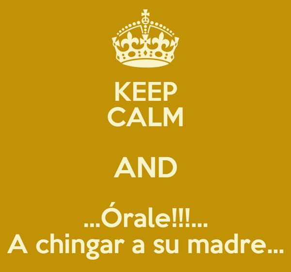 KEEP CALM AND ...Órale!!!... A chingar a su madre...