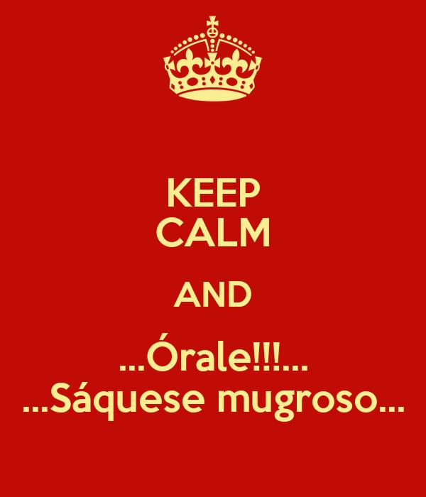 KEEP CALM AND ...Órale!!!... ...Sáquese mugroso...