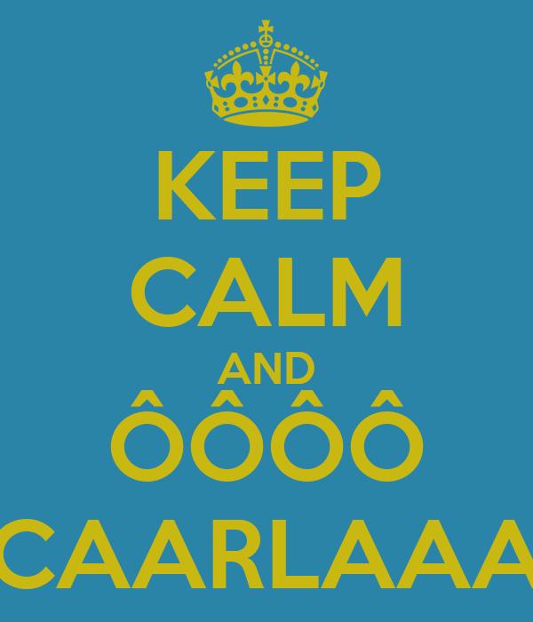KEEP CALM AND ÔÔÔÔ CAARLAAA