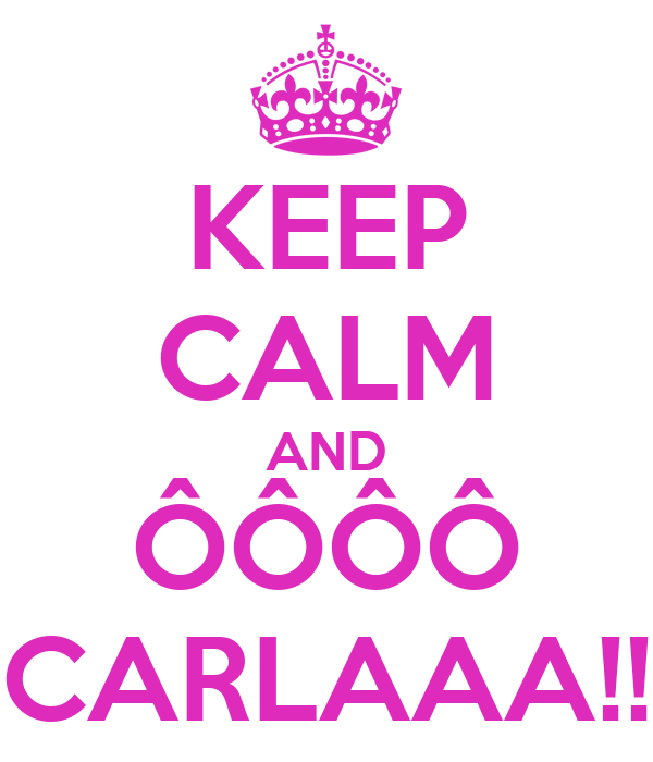 KEEP CALM AND ÔÔÔÔ CARLAAA!!