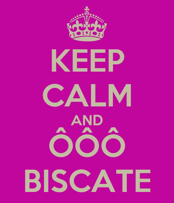 KEEP CALM AND ÔÔÔ BISCATE
