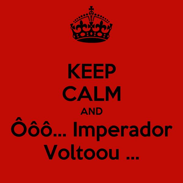 KEEP CALM AND Ôôô... Imperador Voltoou ...