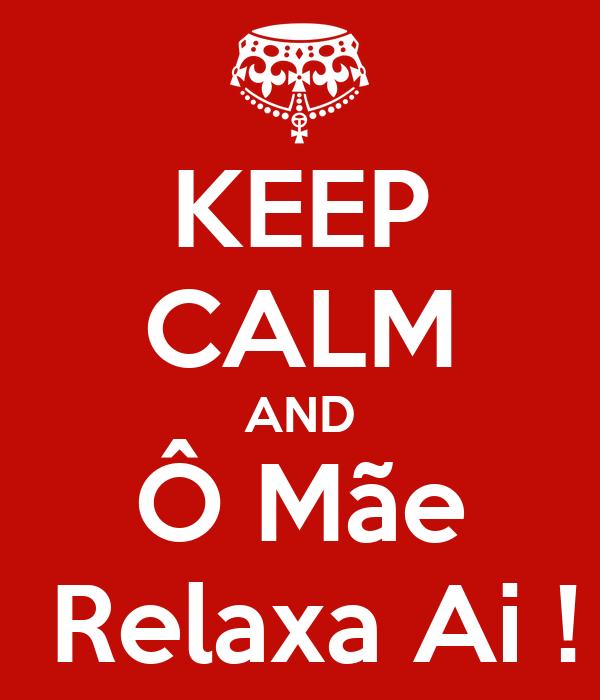KEEP CALM AND Ô Mãe  Relaxa Ai !