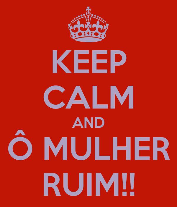KEEP CALM AND Ô MULHER RUIM!!