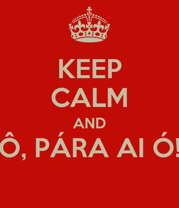 KEEP CALM AND Ô, PÁRA AI Ó!