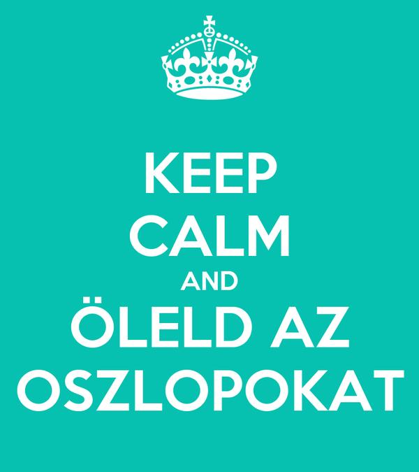 KEEP CALM AND ÖLELD AZ OSZLOPOKAT