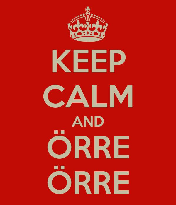 KEEP CALM AND ÖRRE ÖRRE