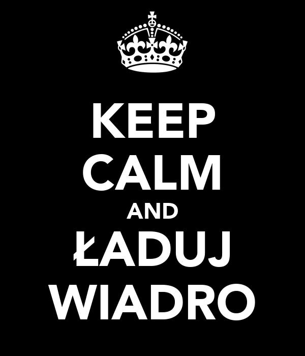 KEEP CALM AND ŁADUJ WIADRO