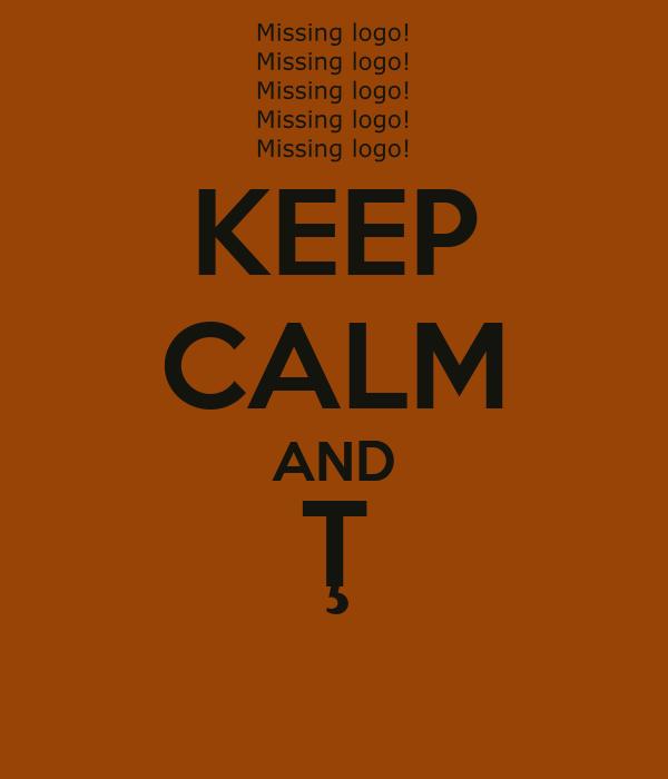 KEEP CALM AND Ţ