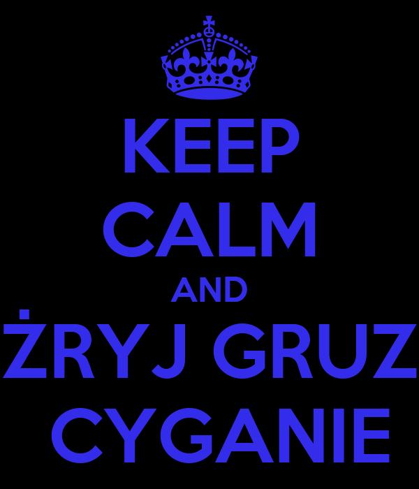 KEEP CALM AND ŻRYJ GRUZ  CYGANIE