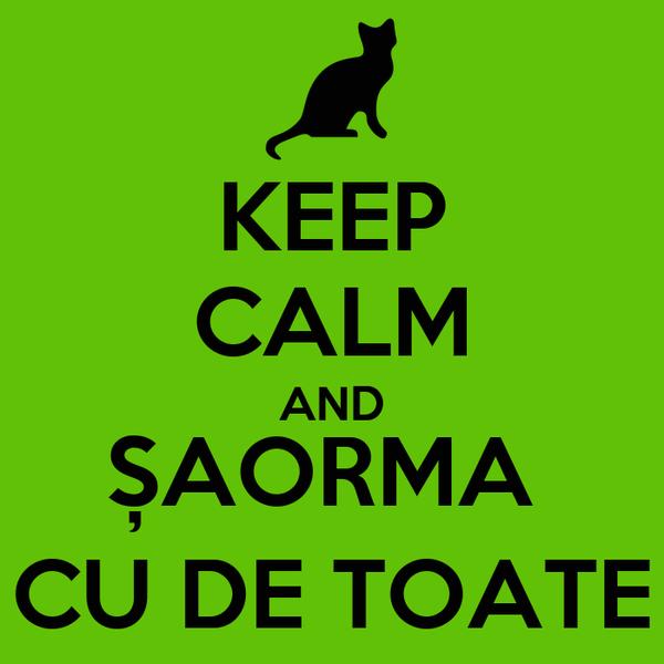KEEP CALM AND ȘAORMA  CU DE TOATE