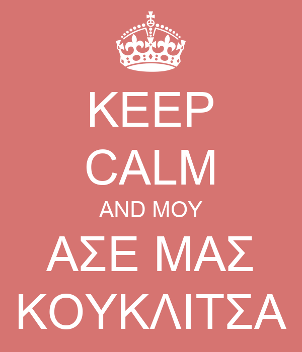 KEEP CALM AND ΜΟΥ ΑΣΕ ΜΑΣ ΚΟΥΚΛΙΤΣΑ